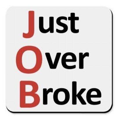 Get a JOB or end up Just Over Broke! (Pt 1.)